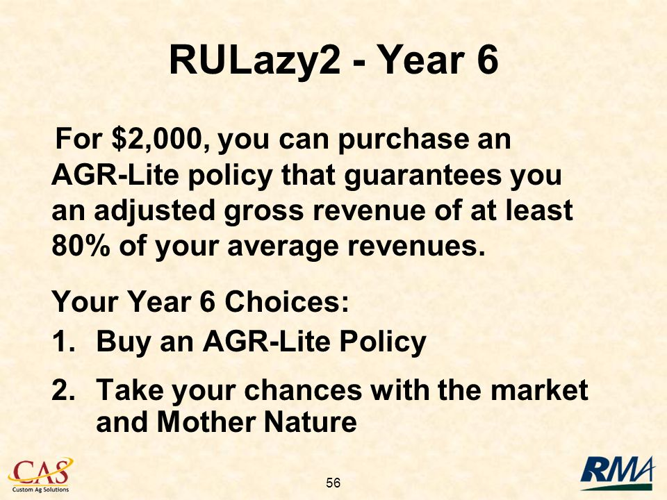 56 Your Year 6 Choices: 1.Buy an AGR-Lite Policy 2.Take your chances with the market and Mother Nature RULazy2 - Year 6 For $2,000, you can purchase an AGR-Lite policy that guarantees you an adjusted gross revenue of at least 80% of your average revenues.