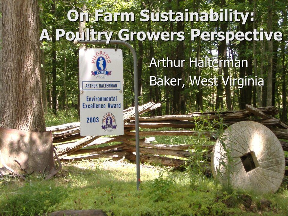 On Farm Sustainability: A Poultry Growers Perspective Arthur Halterman Baker, West Virginia