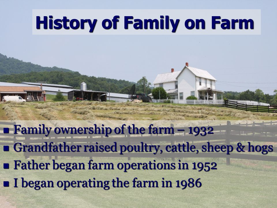 History of Family on Farm Family ownership of the farm – 1932 Family ownership of the farm – 1932 Grandfather raised poultry, cattle, sheep & hogs Gra