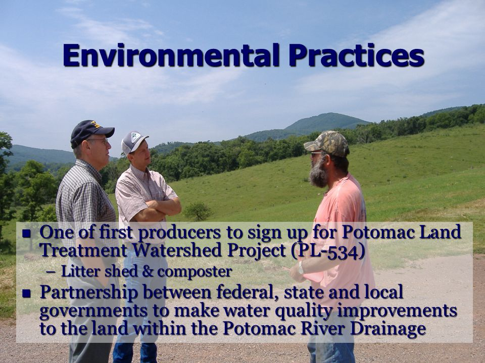 Environmental Practices One of first producers to sign up for Potomac Land Treatment Watershed Project (PL-534) One of first producers to sign up for