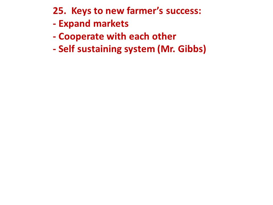 25. Keys to new farmers success: - Expand markets - Cooperate with each other - Self sustaining system (Mr. Gibbs)