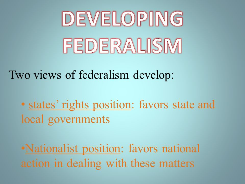 Two views of federalism develop: states rights position: favors state and local governments Nationalist position: favors national action in dealing with these matters