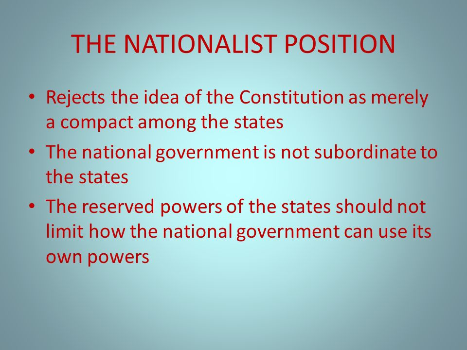THE NATIONALIST POSITION Rejects the idea of the Constitution as merely a compact among the states The national government is not subordinate to the states The reserved powers of the states should not limit how the national government can use its own powers