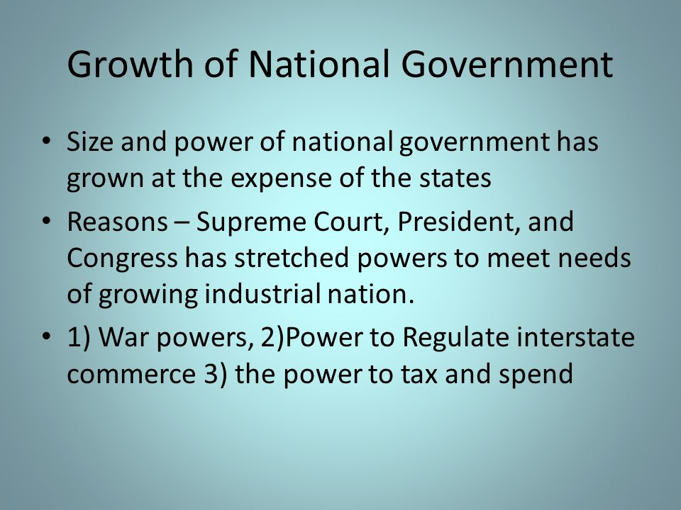 Growth of National Government Size and power of national government has grown at the expense of the states Reasons – Supreme Court, President, and Con