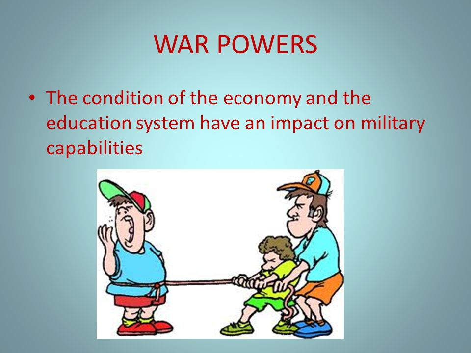 WAR POWERS The condition of the economy and the education system have an impact on military capabilities