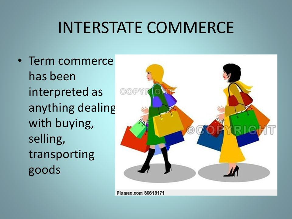 INTERSTATE COMMERCE Term commerce has been interpreted as anything dealing with buying, selling, transporting goods