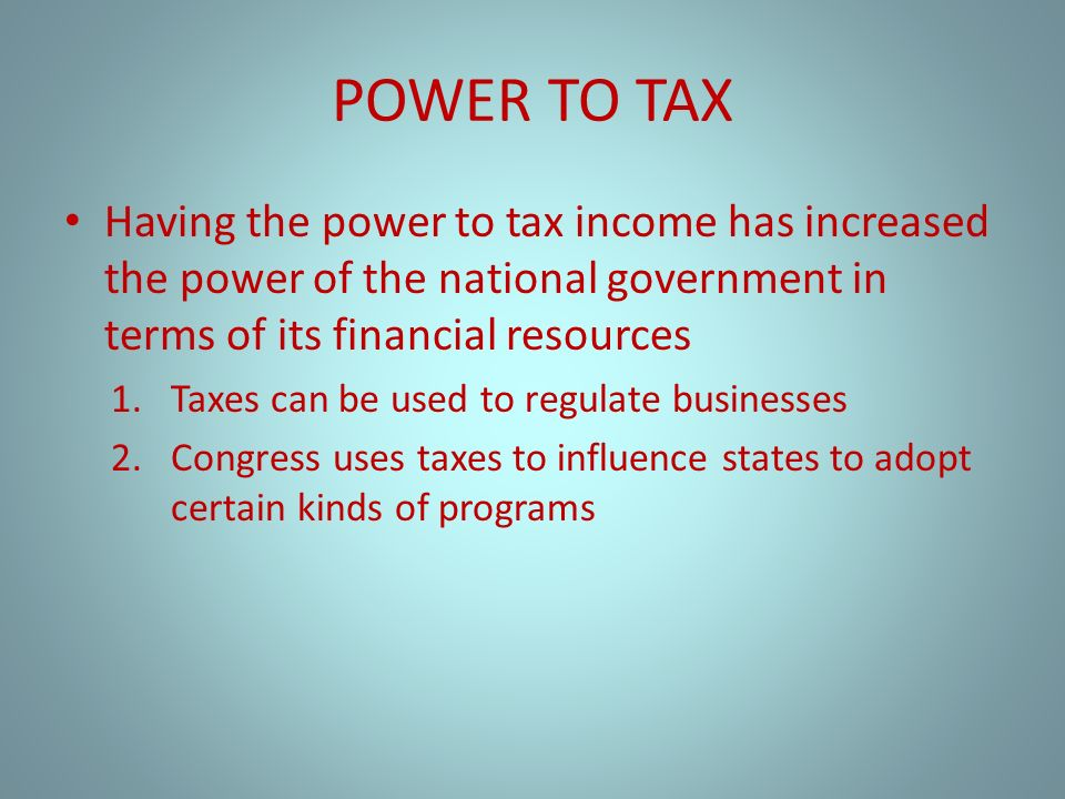 POWER TO TAX Having the power to tax income has increased the power of the national government in terms of its financial resources 1.Taxes can be used to regulate businesses 2.Congress uses taxes to influence states to adopt certain kinds of programs