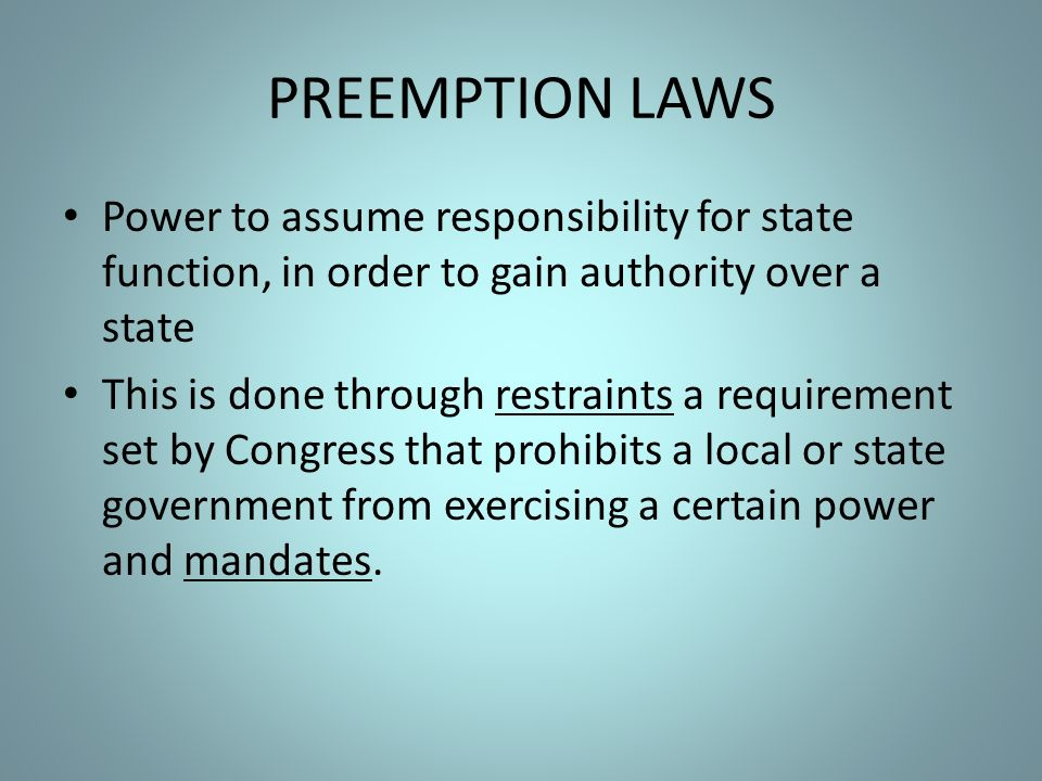 PREEMPTION LAWS Power to assume responsibility for state function, in order to gain authority over a state This is done through restraints a requirement set by Congress that prohibits a local or state government from exercising a certain power and mandates.