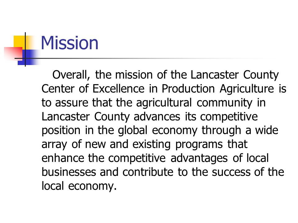 Mission Overall, the mission of the Lancaster County Center of Excellence in Production Agriculture is to assure that the agricultural community in Lancaster County advances its competitive position in the global economy through a wide array of new and existing programs that enhance the competitive advantages of local businesses and contribute to the success of the local economy.