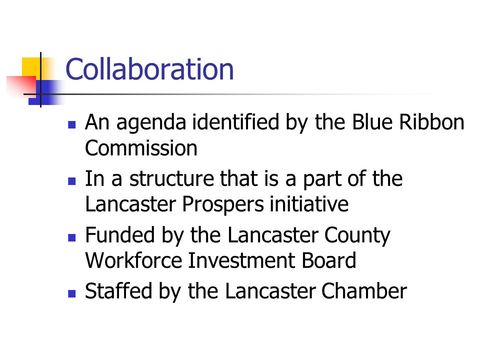 Collaboration An agenda identified by the Blue Ribbon Commission In a structure that is a part of the Lancaster Prospers initiative Funded by the Lancaster County Workforce Investment Board Staffed by the Lancaster Chamber