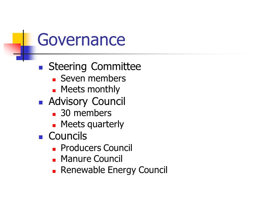 Governance Steering Committee Seven members Meets monthly Advisory Council 30 members Meets quarterly Councils Producers Council Manure Council Renewable Energy Council