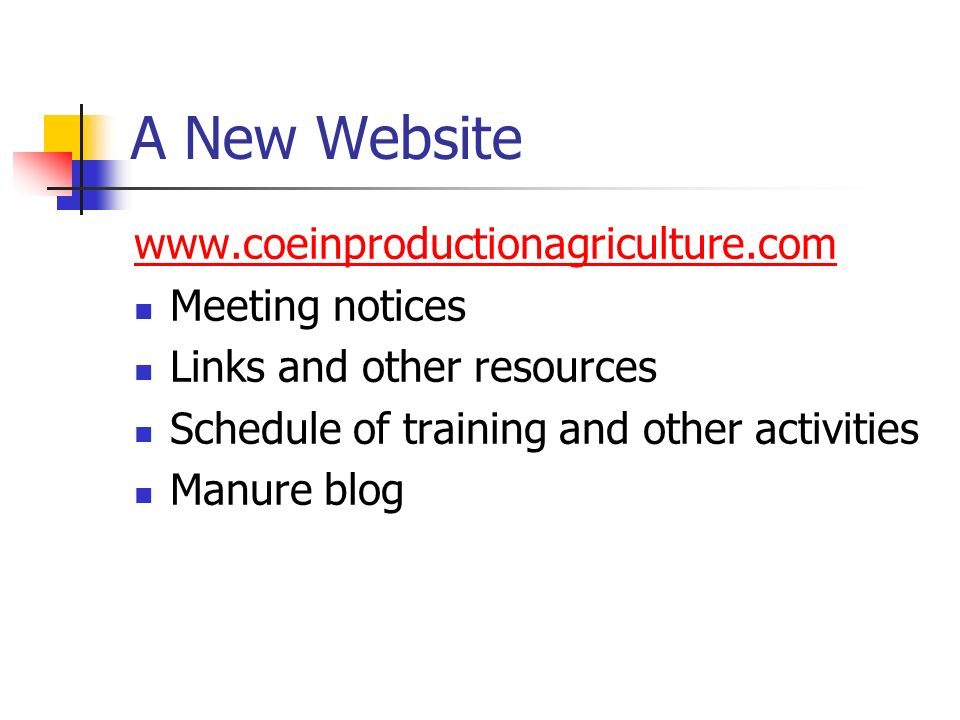 A New Website www.coeinproductionagriculture.com Meeting notices Links and other resources Schedule of training and other activities Manure blog