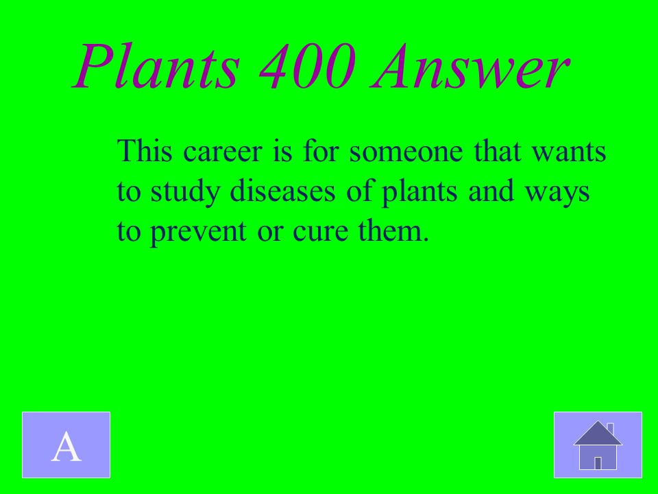 Plants 400 Answer A This career is for someone that wants to study diseases of plants and ways to prevent or cure them.