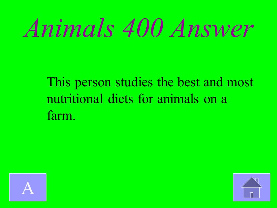 Animals 400 Answer A This person studies the best and most nutritional diets for animals on a farm.