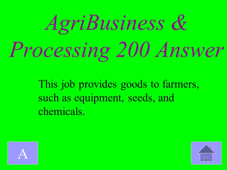 AgriBusiness & Processing 200 Answer A This job provides goods to farmers, such as equipment, seeds, and chemicals.
