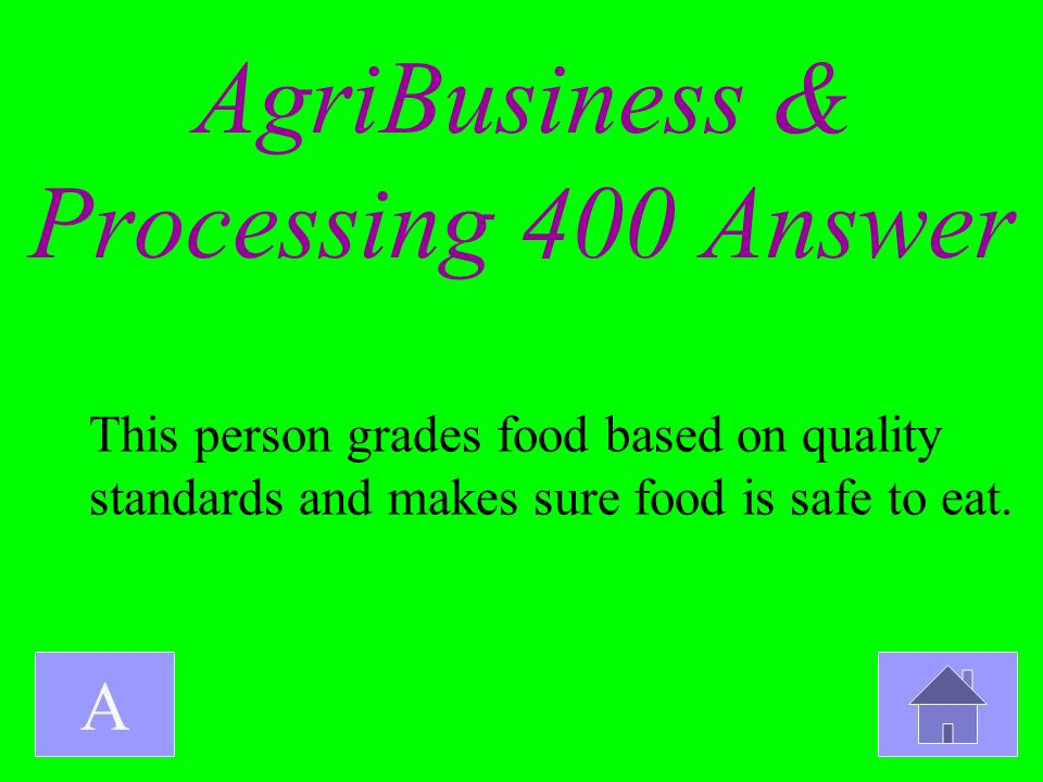 AgriBusiness & Processing 400 Answer A This person grades food based on quality standards and makes sure food is safe to eat.