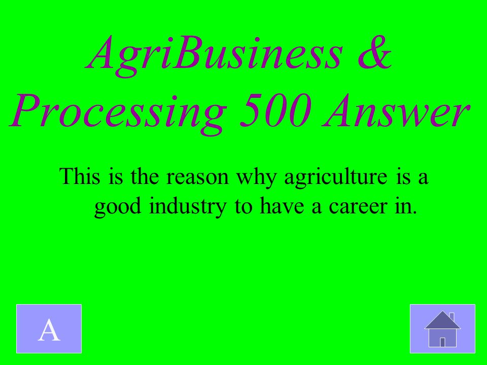 AgriBusiness & Processing 500 Answer A This is the reason why agriculture is a good industry to have a career in.