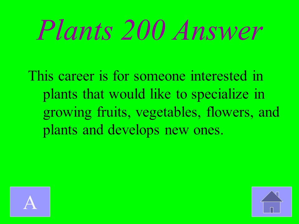 Plants 200 Answer A This career is for someone interested in plants that would like to specialize in growing fruits, vegetables, flowers, and plants a