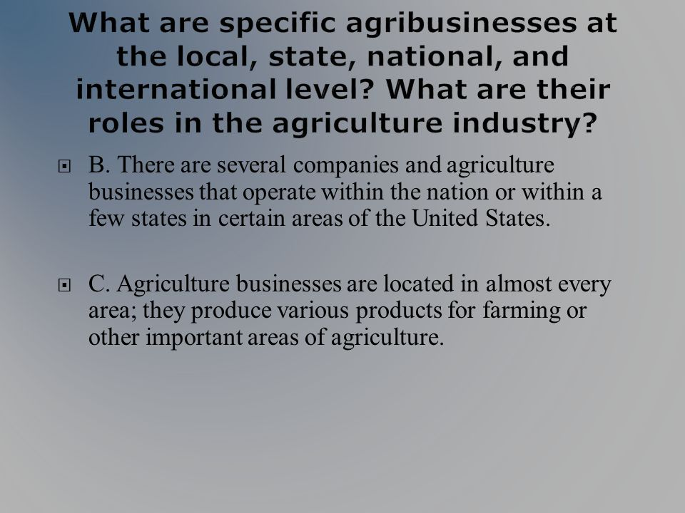 B. There are several companies and agriculture businesses that operate within the nation or within a few states in certain areas of the United States.