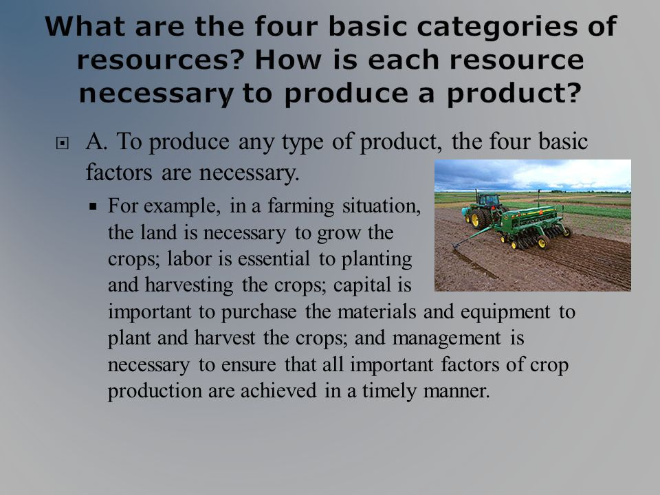A. To produce any type of product, the four basic factors are necessary. For example, in a farming situation, the land is necessary to grow the crops;