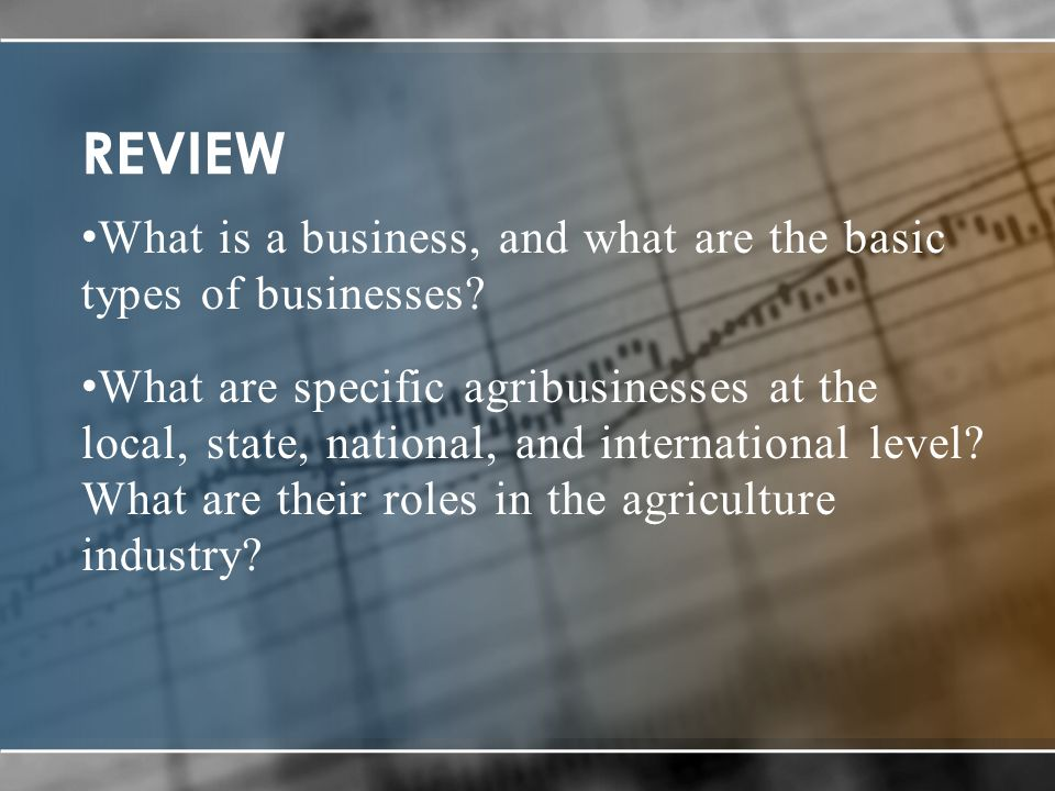 REVIEW What is a business, and what are the basic types of businesses? What are specific agribusinesses at the local, state, national, and internation
