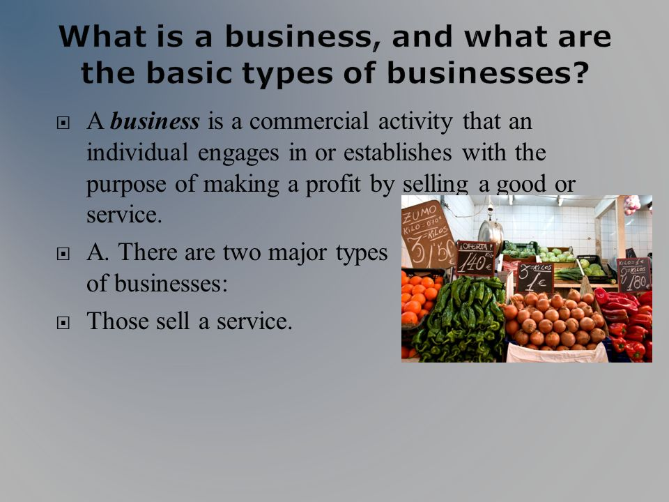 A business is a commercial activity that an individual engages in or establishes with the purpose of making a profit by selling a good or service. A.