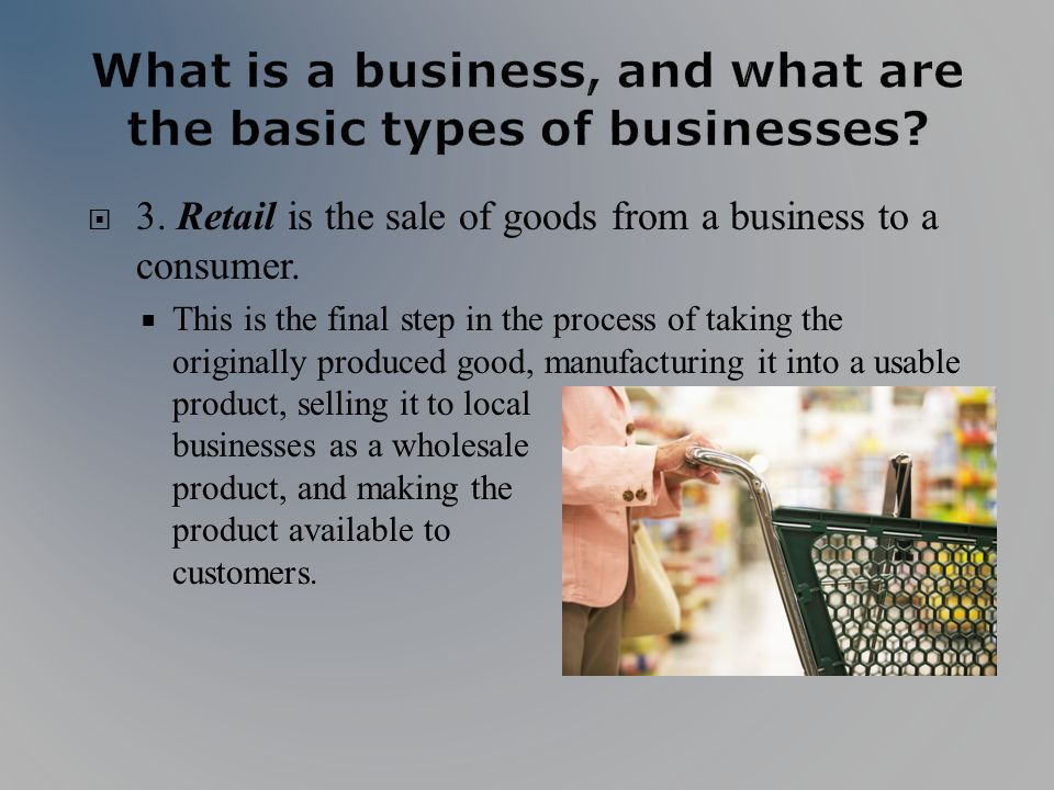 3. Retail is the sale of goods from a business to a consumer. This is the final step in the process of taking the originally produced good, manufactur