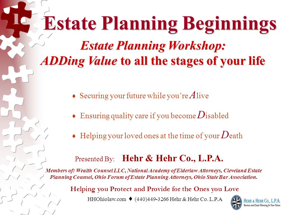 Estate Planning Beginnings Estate Planning Beginnings Estate Planning Workshop: ADDing Value to all the stages of your life Securing your future while youre A live Ensuring quality care if you become D isabled Helping your loved ones at the time of your D eath Presented By: Hehr & Hehr Co., L.P.A.