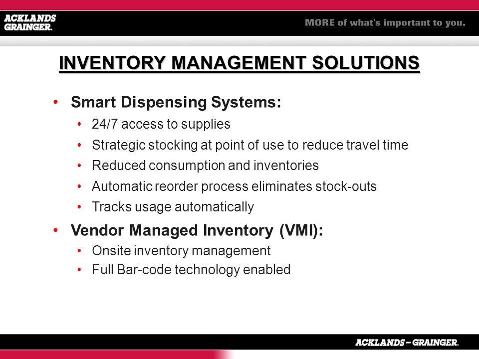 Smart Dispensing Systems: 24/7 access to supplies Strategic stocking at point of use to reduce travel time Reduced consumption and inventories Automatic reorder process eliminates stock-outs Tracks usage automatically Vendor Managed Inventory (VMI): Onsite inventory management Full Bar-code technology enabled INVENTORY MANAGEMENT SOLUTIONS