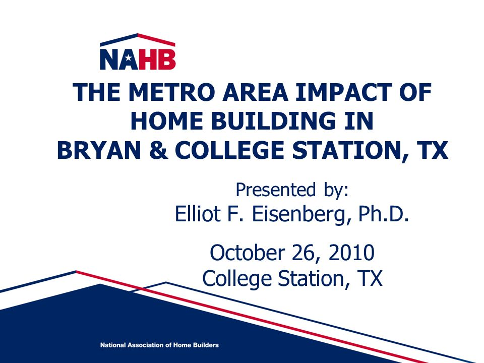 Presented by: Elliot F. Eisenberg, Ph.D. October 26, 2010 College Station, TX THE METRO AREA IMPACT OF HOME BUILDING IN BRYAN & COLLEGE STATION, TX