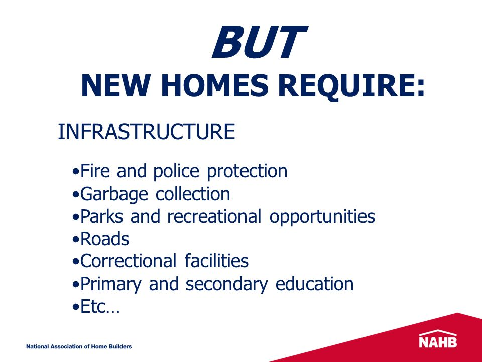 BUT NEW HOMES REQUIRE: Fire and police protection Garbage collection Parks and recreational opportunities Roads Correctional facilities Primary and secondary education Etc… INFRASTRUCTURE