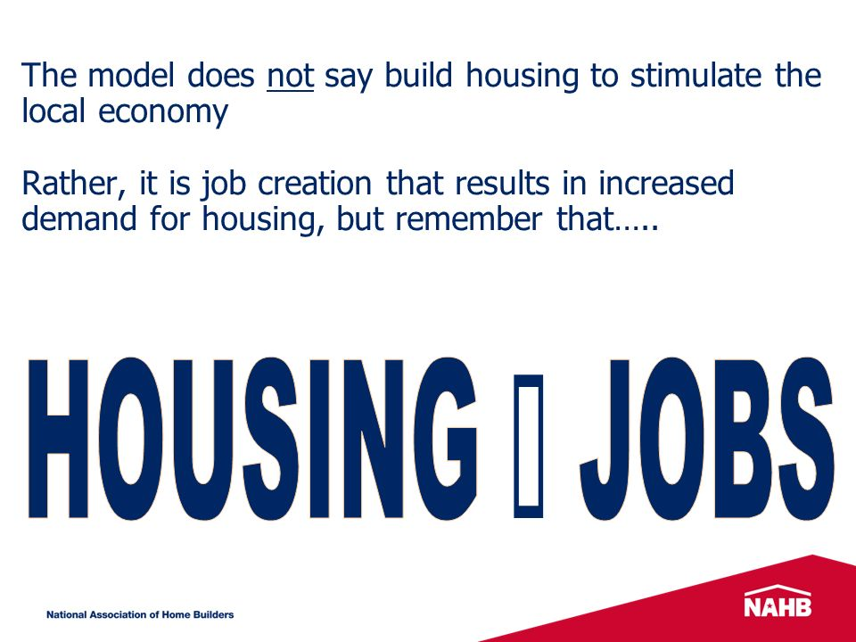 The model does not say build housing to stimulate the local economy Rather, it is job creation that results in increased demand for housing, but remember that…..