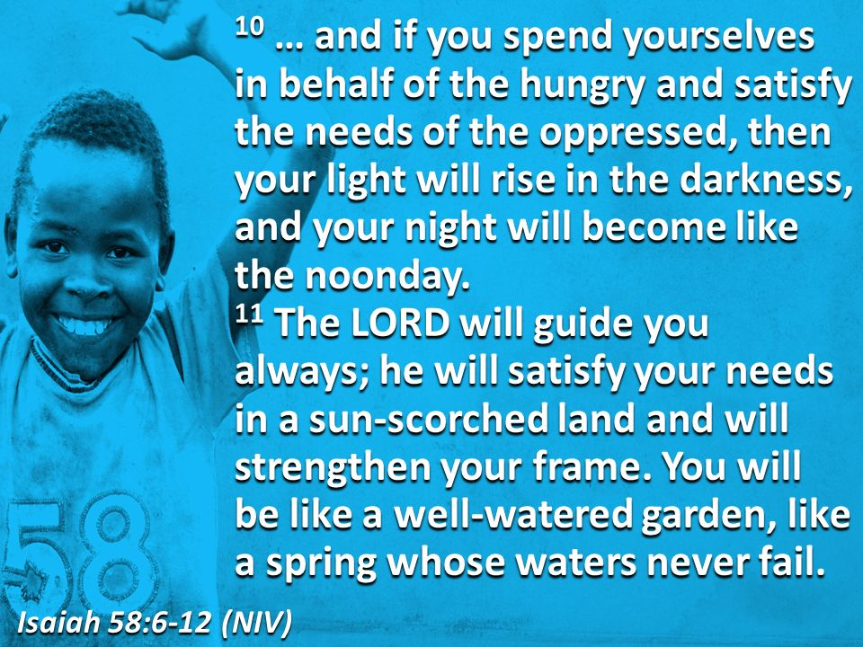 10 … and if you spend yourselves in behalf of the hungry and satisfy the needs of the oppressed, then your light will rise in the darkness, and your night will become like the noonday.