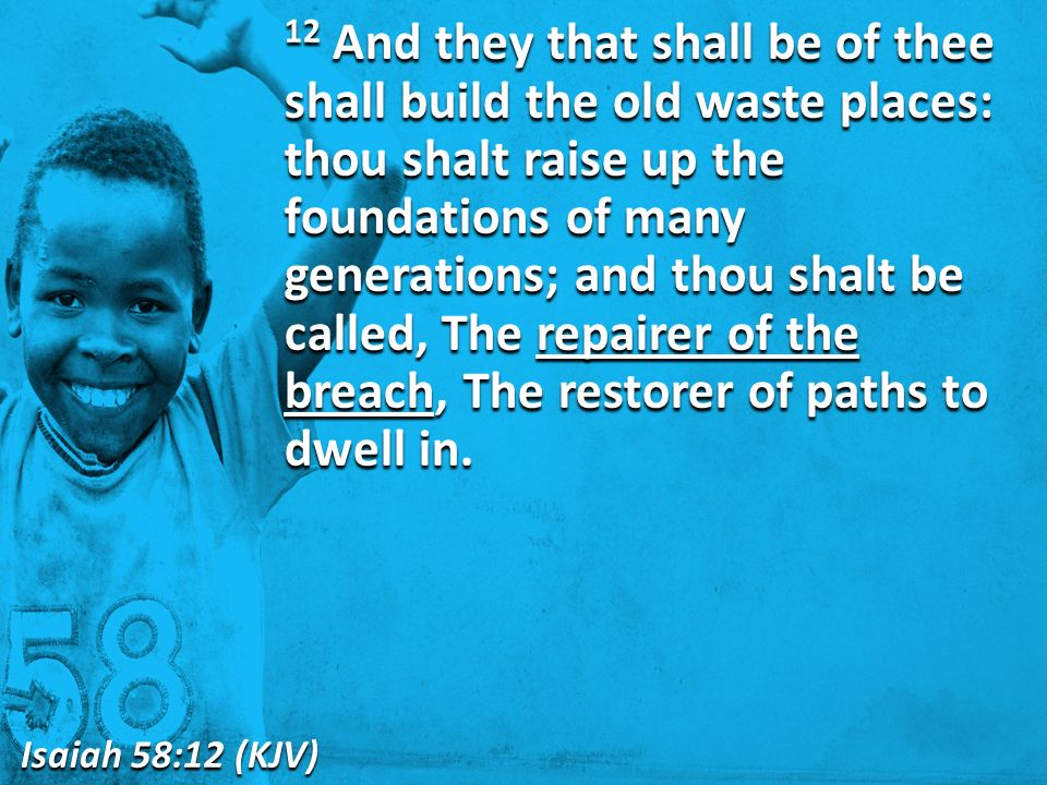 12 And they that shall be of thee shall build the old waste places: thou shalt raise up the foundations of many generations; and thou shalt be called, The repairer of the breach, The restorer of paths to dwell in.