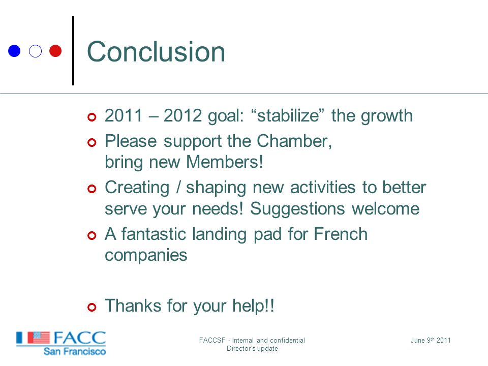 June 9 th 2011FACCSF - Internal and confidential Directors update Conclusion 2011 – 2012 goal: stabilize the growth Please support the Chamber, bring new Members.