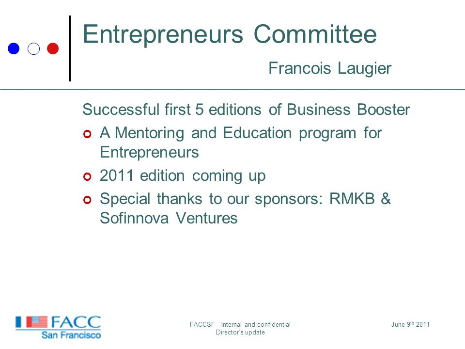 June 9 th 2011FACCSF - Internal and confidential Directors update Entrepreneurs Committee Francois Laugier Successful first 5 editions of Business Booster A Mentoring and Education program for Entrepreneurs 2011 edition coming up Special thanks to our sponsors: RMKB & Sofinnova Ventures