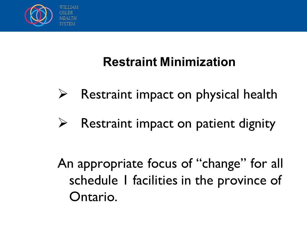 WILLIAM OSLER HEALTH SYSTEM Restraint impact on physical health Restraint impact on patient dignity An appropriate focus of change for all schedule 1