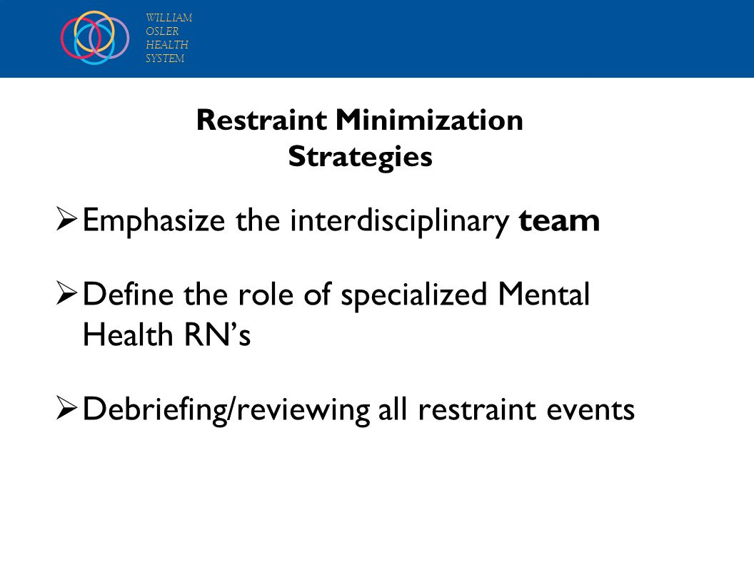 WILLIAM OSLER HEALTH SYSTEM Restraint Minimization Strategies Emphasize the interdisciplinary team Define the role of specialized Mental Health RNs De