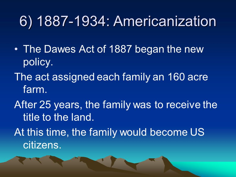 6) 1887-1934: Americanization The Dawes Act of 1887 began the new policy. The act assigned each family an 160 acre farm. After 25 years, the family wa