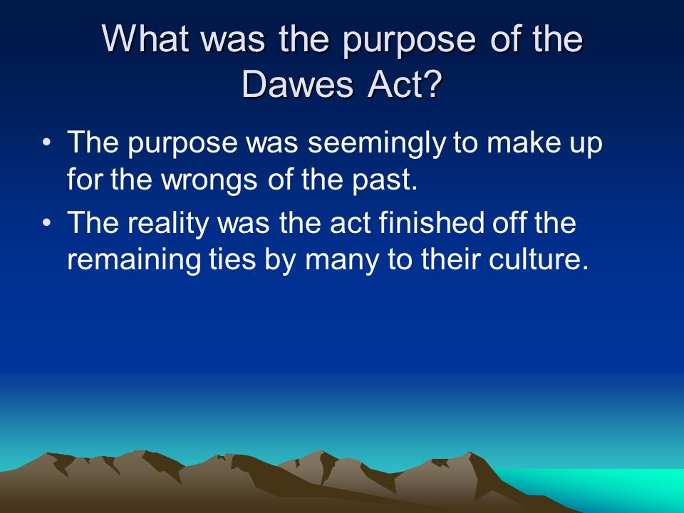 What was the purpose of the Dawes Act? The purpose was seemingly to make up for the wrongs of the past. The reality was the act finished off the remai