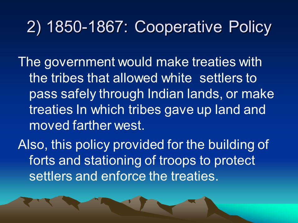 2) 1850-1867: Cooperative Policy The government would make treaties with the tribes that allowed white settlers to pass safely through Indian lands, o
