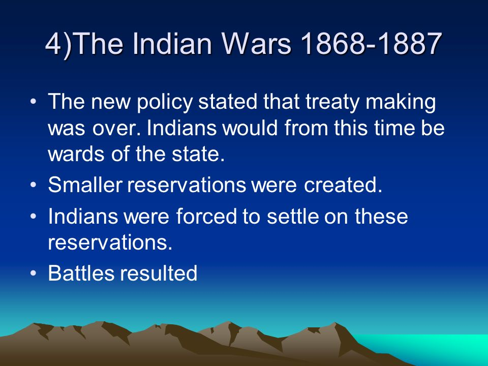 4)The Indian Wars 1868-1887 The new policy stated that treaty making was over. Indians would from this time be wards of the state. Smaller reservation