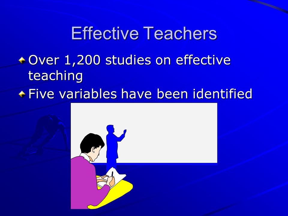 Effective Teachers Over 1,200 studies on effective teaching Five variables have been identified