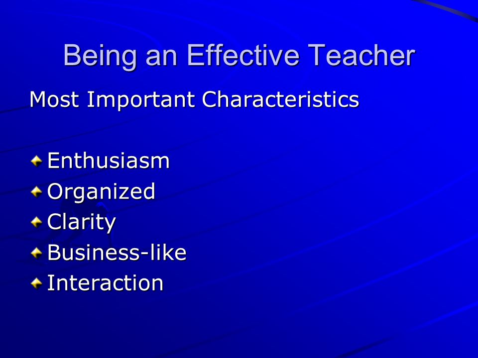 Being an Effective Teacher Most Important Characteristics EnthusiasmOrganizedClarityBusiness-likeInteraction