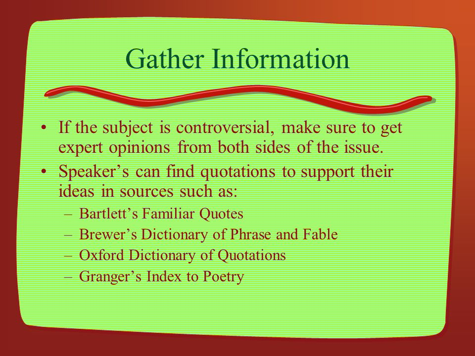 Gather Information If the subject is controversial, make sure to get expert opinions from both sides of the issue. Speakers can find quotations to sup