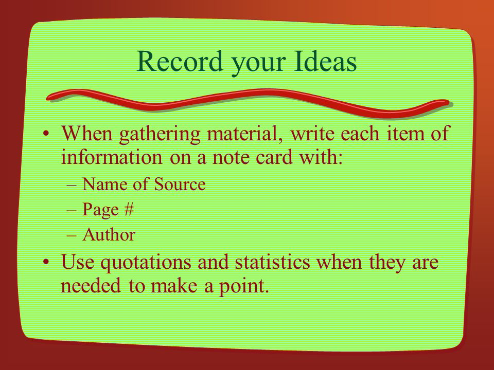 Record your Ideas When gathering material, write each item of information on a note card with: –Name of Source –Page # –Author Use quotations and stat