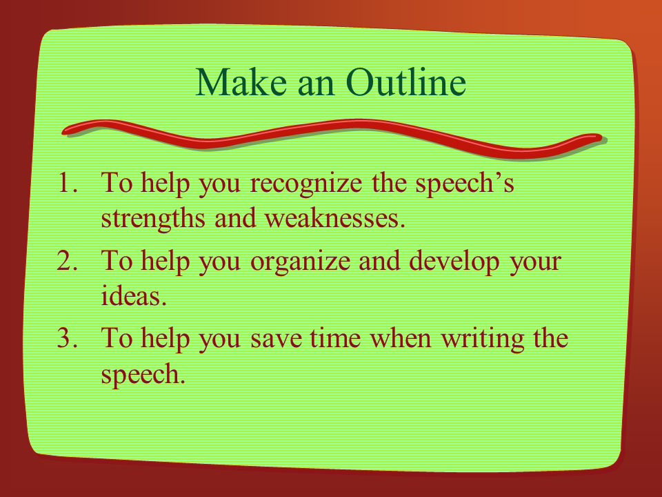 Make an Outline 1.To help you recognize the speechs strengths and weaknesses. 2.To help you organize and develop your ideas. 3.To help you save time w