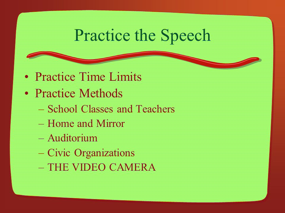Practice the Speech Practice Time Limits Practice Methods –School Classes and Teachers –Home and Mirror –Auditorium –Civic Organizations –THE VIDEO CA