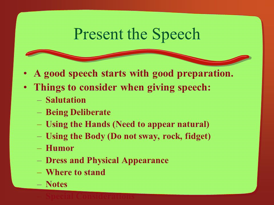 Present the Speech A good speech starts with good preparation. Things to consider when giving speech: –Salutation –Being Deliberate –Using the Hands (