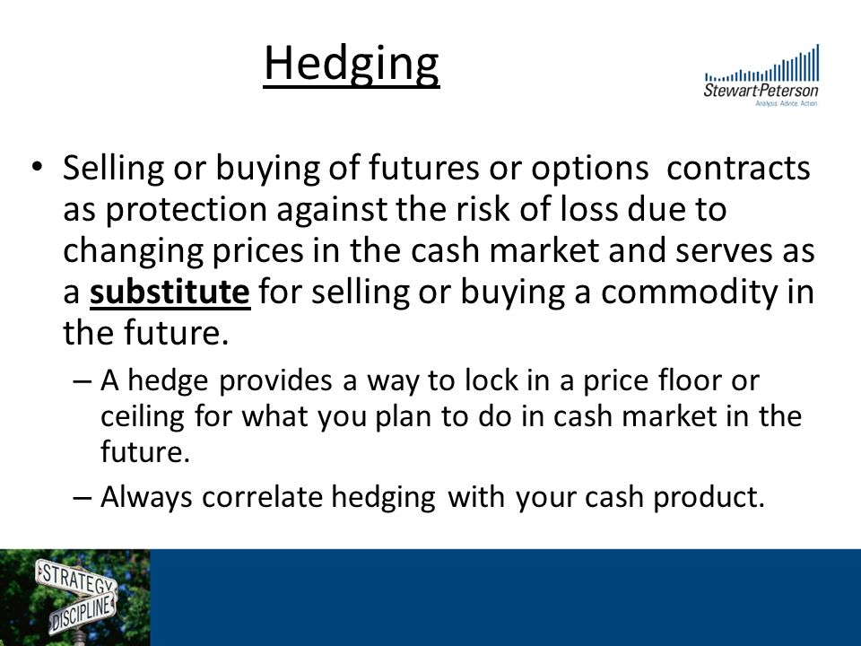 Hedging Selling or buying of futures or options contracts as protection against the risk of loss due to changing prices in the cash market and serves as a substitute for selling or buying a commodity in the future.